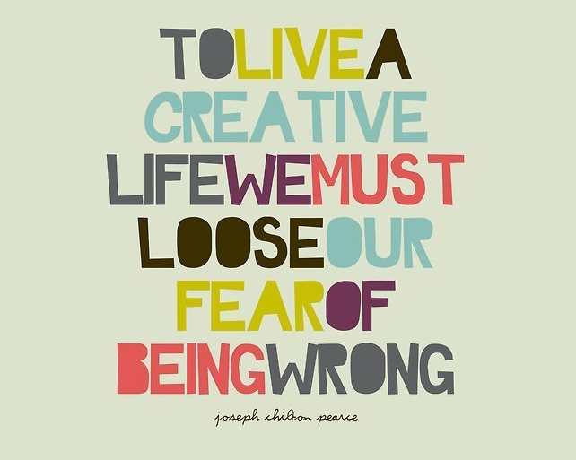 To live a creative life we must lose the fear of being wrong