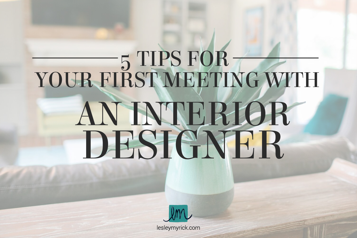 5 tips for your first meeting with an interior designer | Lesley Myrick Art + Design in Waco, Texas