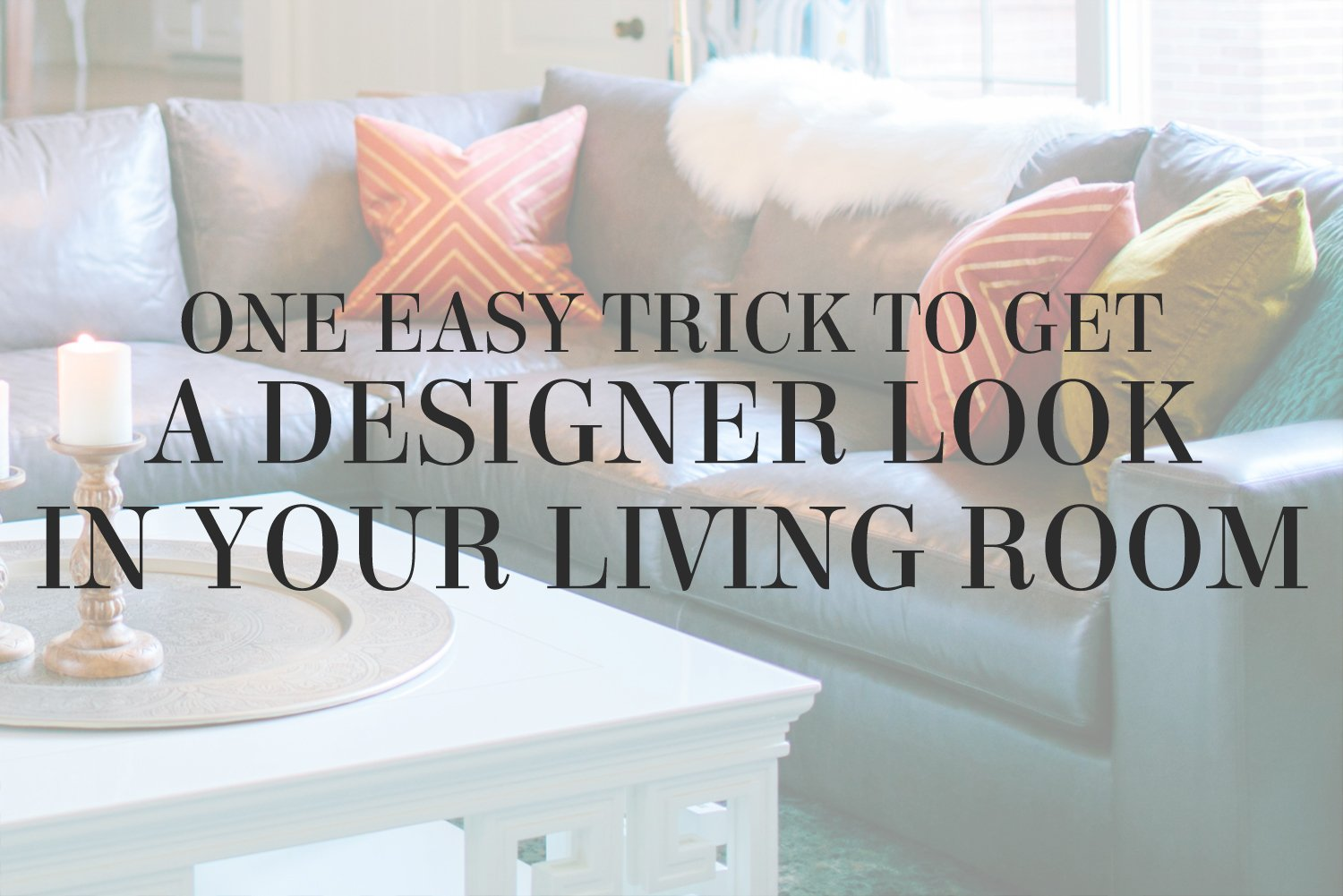 One Easy Trick to Get a Designer Look in Your Living Room Lesley