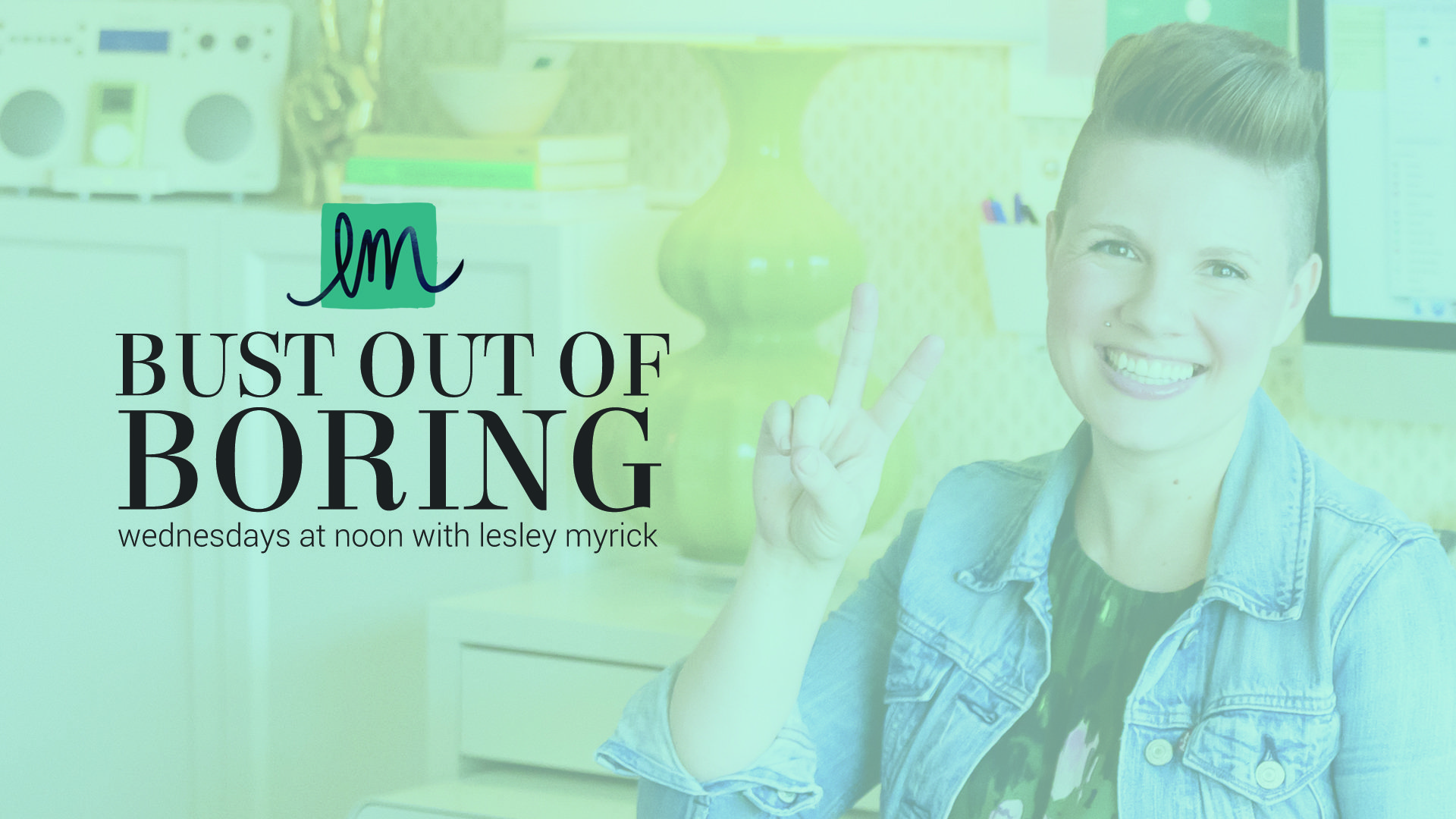 Every Wednesday at noon, get tips to Bust Out Of Boring and create a kickass home you love with interior designer Lesley Myrick!