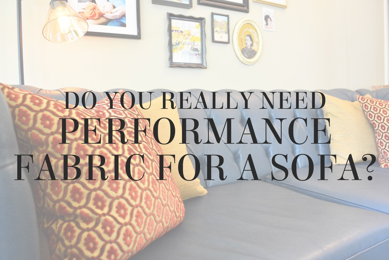 Do you REALLY need performance fabric for a sofa? Get the basics on performance fabrics from interior designer Lesley Myrick.