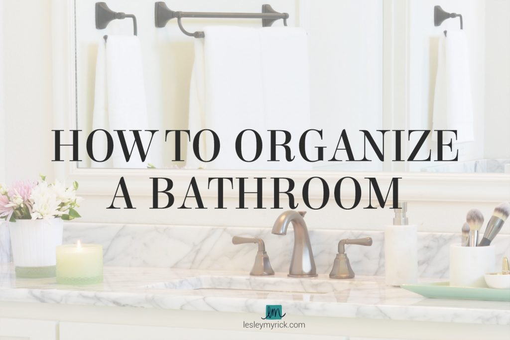 How to Organize a Bathroom - 5 awesome tips from Atlanta interior designer Lesley Myrick