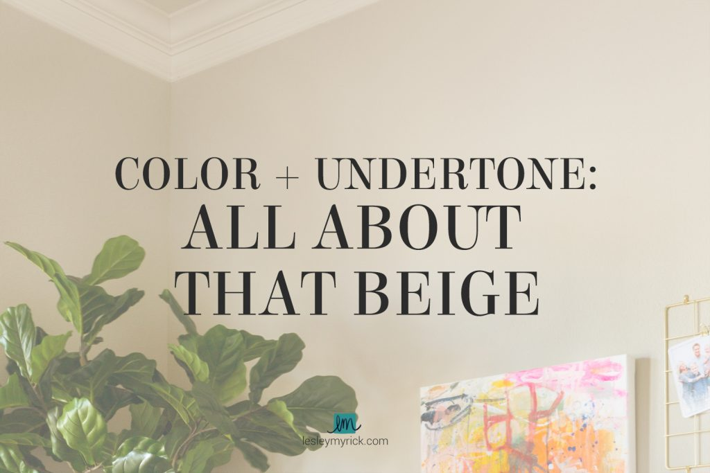 A quick lesson on understanding color and undertone in beige paint colors by interior designer Lesley Myrick
