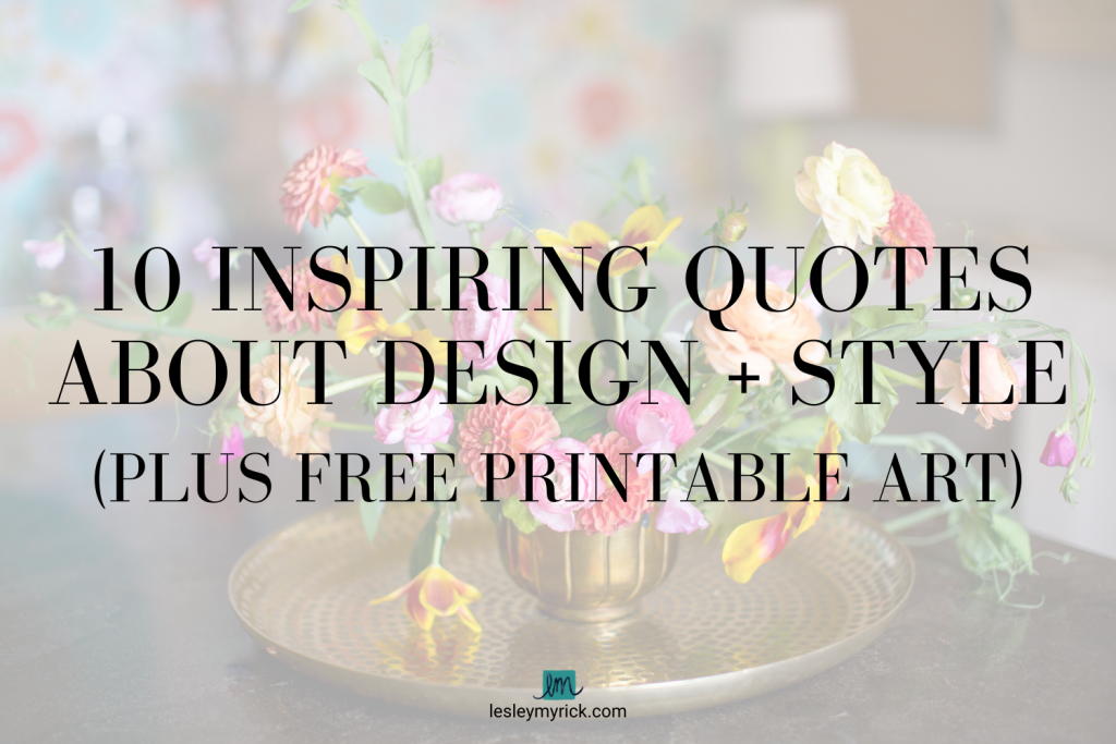 10 Inspiring Quotes About Design (Plus FREE Printable Art) from interior designer Lesley Myrick