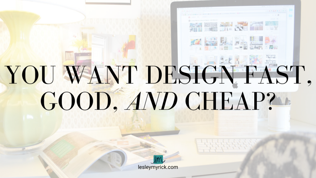 You want interior design that's fast, good, and cheap? Sorry to burst your bubble, but that's not happening. You'll have an easier time harnessing a unicorn and riding it through a rainbow into a sunset than getting interior design that is all three of those: fast, good and cheap.