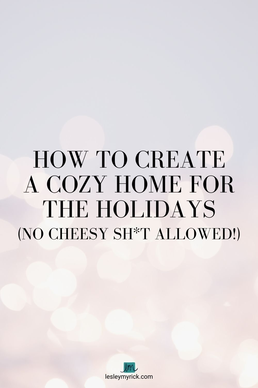 How to create a cozy home for the holidays - no cheesy sh*t allowed! Holiday decorating tips from interior designer Lesley Myrick.