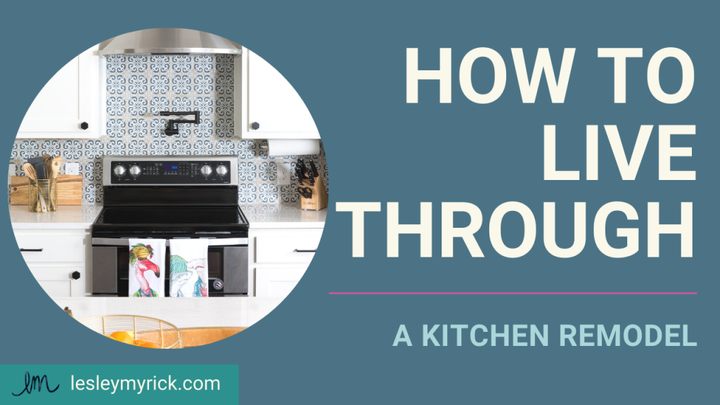 How to live through a kitchen remodel. Interior designer Lesley Myrick offers industry tips and tricks.
