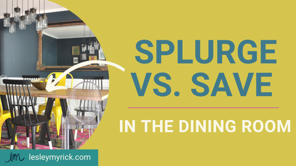 Splurge vs. Save in the dining room! Tips from interior designer Lesley Myrick on how to best use your design dollars in the dining room.